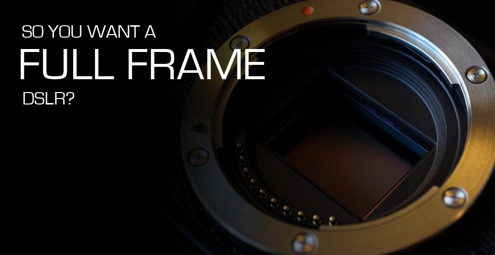 So_You_Want_A_Full_Frame_DSLR