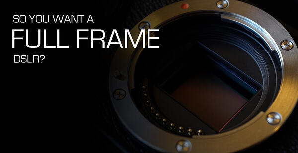 So_You_Want_A_Full_Frame_DSLR